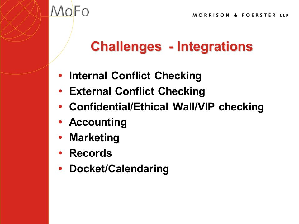 Challenges - Integrations Ÿ Internal Conflict Checking Ÿ External Conflict Checking Ÿ Confidential/Ethical Wall/VIP checking Ÿ Accounting Ÿ Marketing Ÿ Records Ÿ Docket/Calendaring