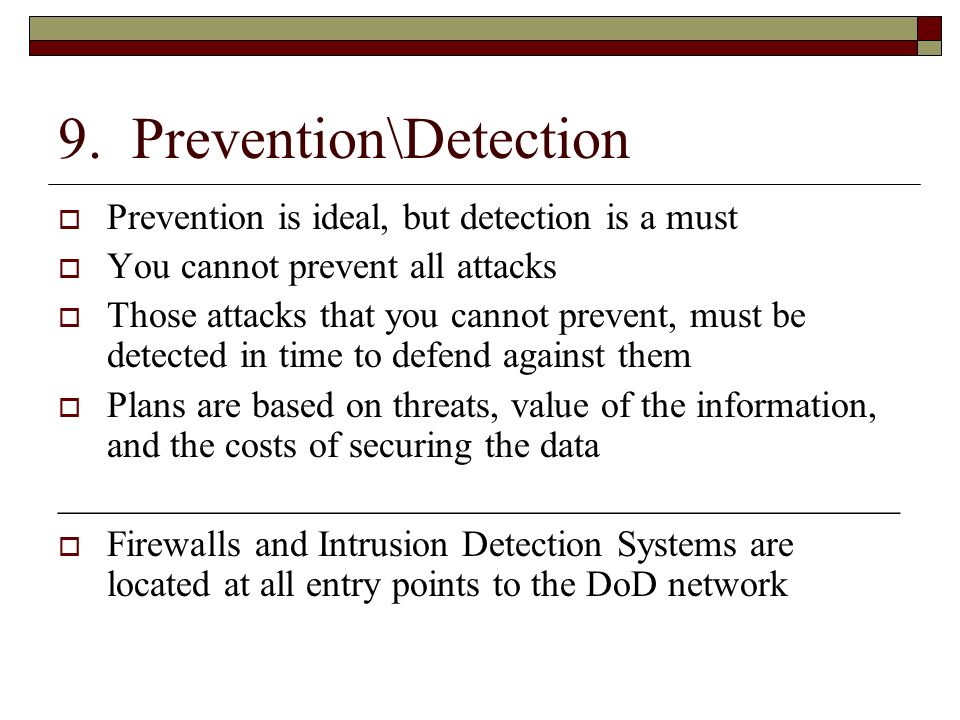 9. Prevention\Detection Prevention is ideal, but detection is a must You cannot prevent all attacks Those attacks that you cannot prevent, must be det