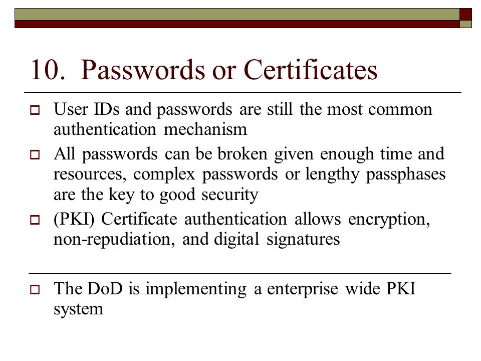 10. Passwords or Certificates User IDs and passwords are still the most common authentication mechanism All passwords can be broken given enough time