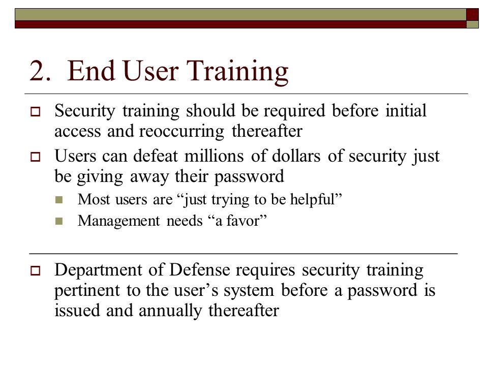 2. End User Training Security training should be required before initial access and reoccurring thereafter Users can defeat millions of dollars of sec