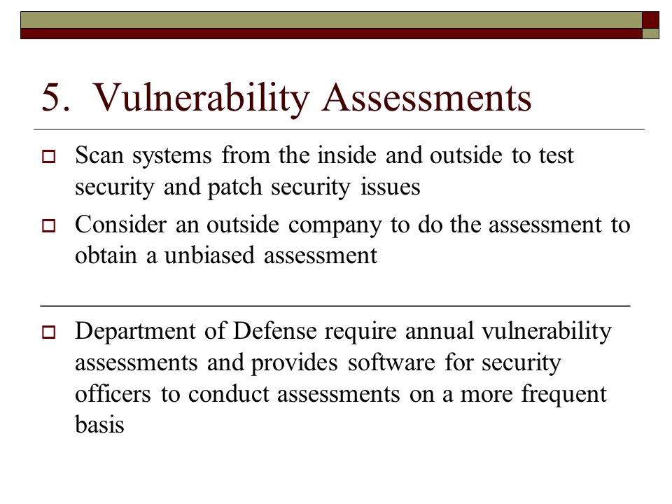 5. Vulnerability Assessments Scan systems from the inside and outside to test security and patch security issues Consider an outside company to do the