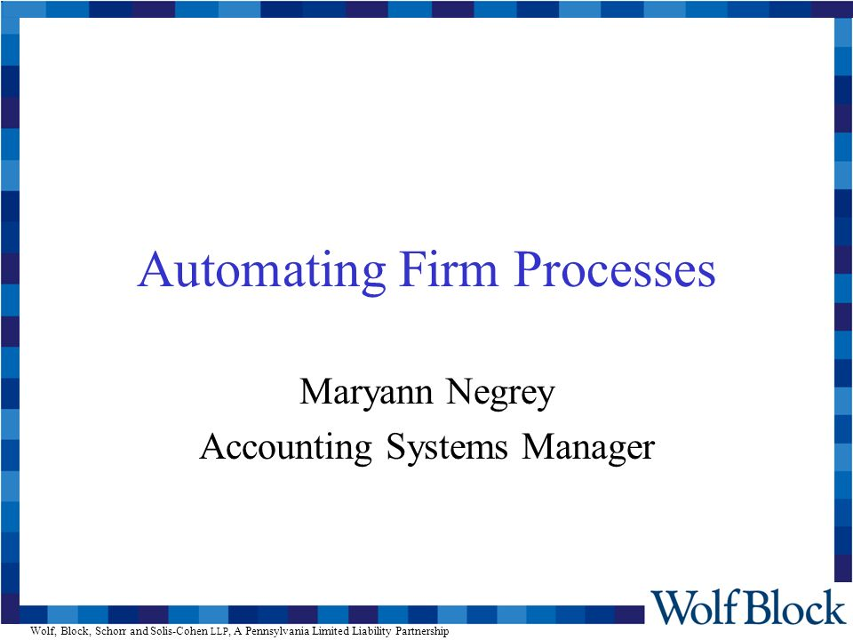 Wolf, Block, Schorr and Solis-Cohen LLP, A Pennsylvania Limited Liability Partnership Automating Firm Processes Maryann Negrey Accounting Systems Manager