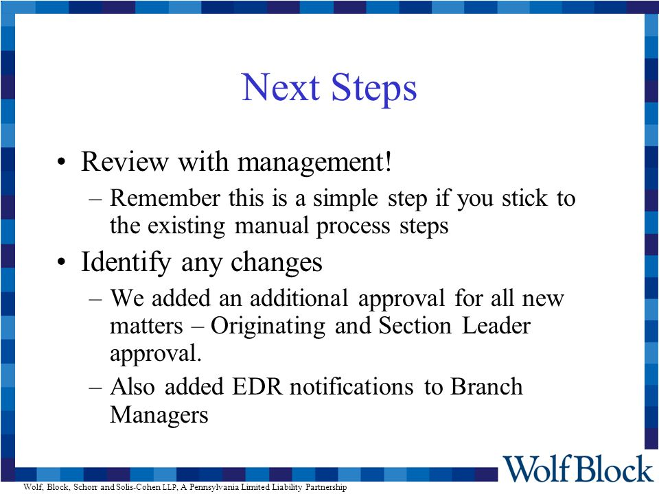 Next Steps Review with management! –Remember this is a simple step if you stick to the existing manual process steps Identify any changes –We added an