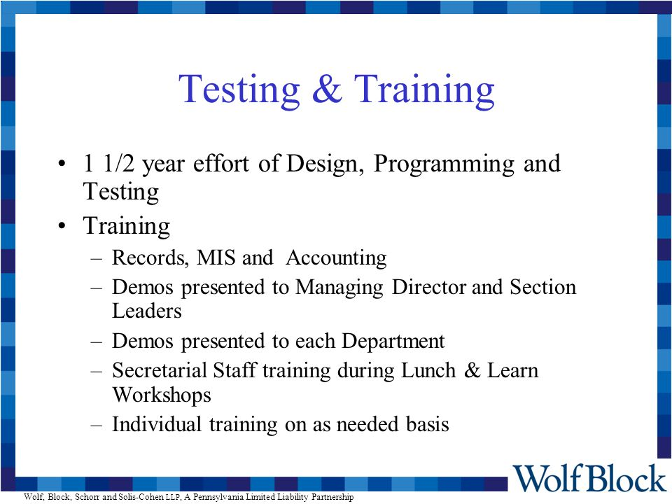 Wolf, Block, Schorr and Solis-Cohen LLP, A Pennsylvania Limited Liability Partnership Testing & Training 1 1/2 year effort of Design, Programming and