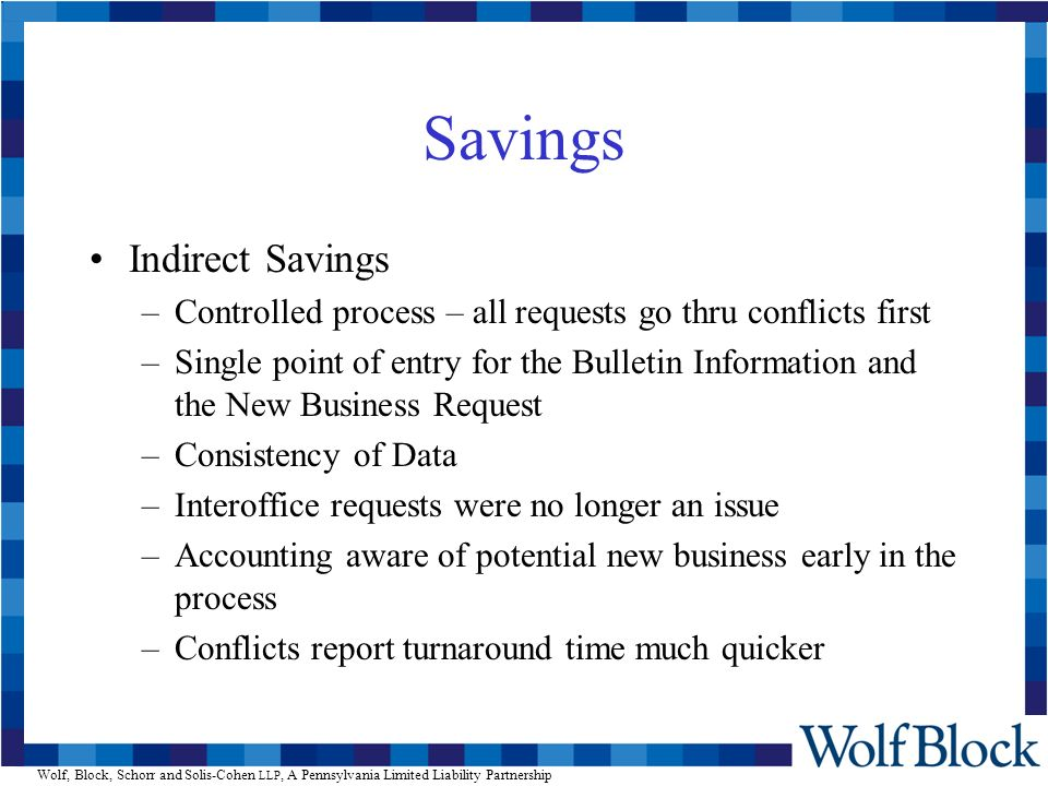 Wolf, Block, Schorr and Solis-Cohen LLP, A Pennsylvania Limited Liability Partnership Savings Indirect Savings –Controlled process – all requests go thru conflicts first –Single point of entry for the Bulletin Information and the New Business Request –Consistency of Data –Interoffice requests were no longer an issue –Accounting aware of potential new business early in the process –Conflicts report turnaround time much quicker
