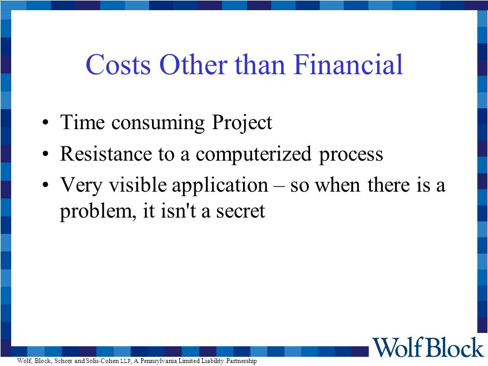 Wolf, Block, Schorr and Solis-Cohen LLP, A Pennsylvania Limited Liability Partnership Costs Other than Financial Time consuming Project Resistance to a computerized process Very visible application – so when there is a problem, it isn t a secret