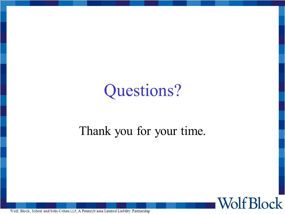 Wolf, Block, Schorr and Solis-Cohen LLP, A Pennsylvania Limited Liability Partnership Questions? Thank you for your time.