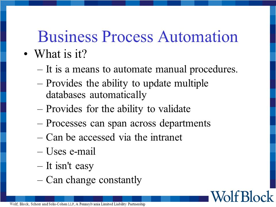 Wolf, Block, Schorr and Solis-Cohen LLP, A Pennsylvania Limited Liability Partnership Business Process Automation What is it? –It is a means to automa