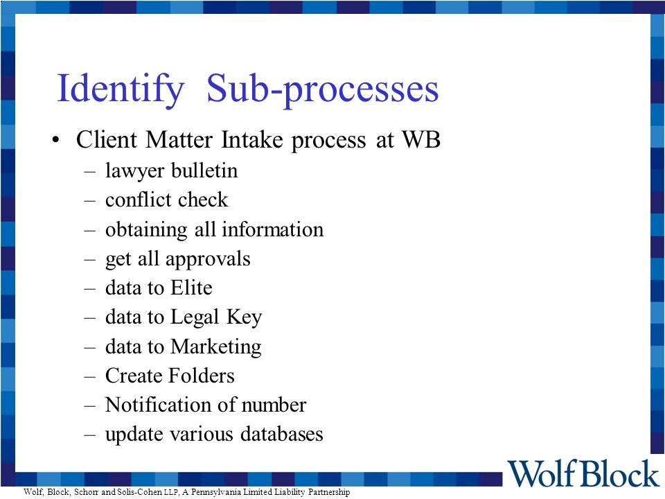 Wolf, Block, Schorr and Solis-Cohen LLP, A Pennsylvania Limited Liability Partnership Identify Sub-processes Client Matter Intake process at WB –lawyer bulletin –conflict check –obtaining all information –get all approvals –data to Elite –data to Legal Key –data to Marketing –Create Folders –Notification of number –update various databases