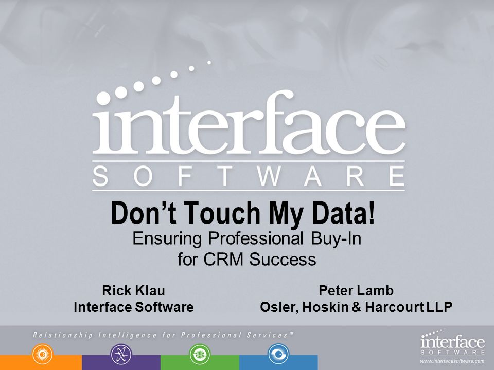 Dont Touch My Data! Ensuring Professional Buy-In for CRM Success Rick Klau Interface Software Peter Lamb Osler, Hoskin & Harcourt LLP