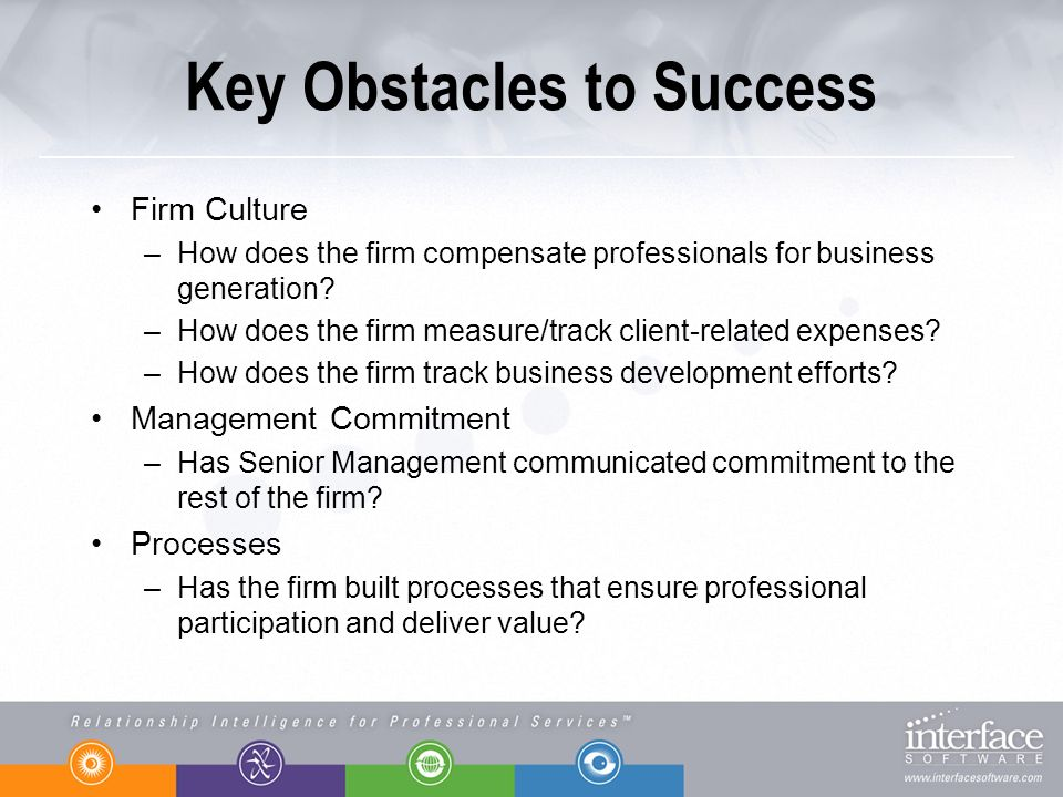 Key Obstacles to Success Firm Culture –How does the firm compensate professionals for business generation? –How does the firm measure/track client-rel