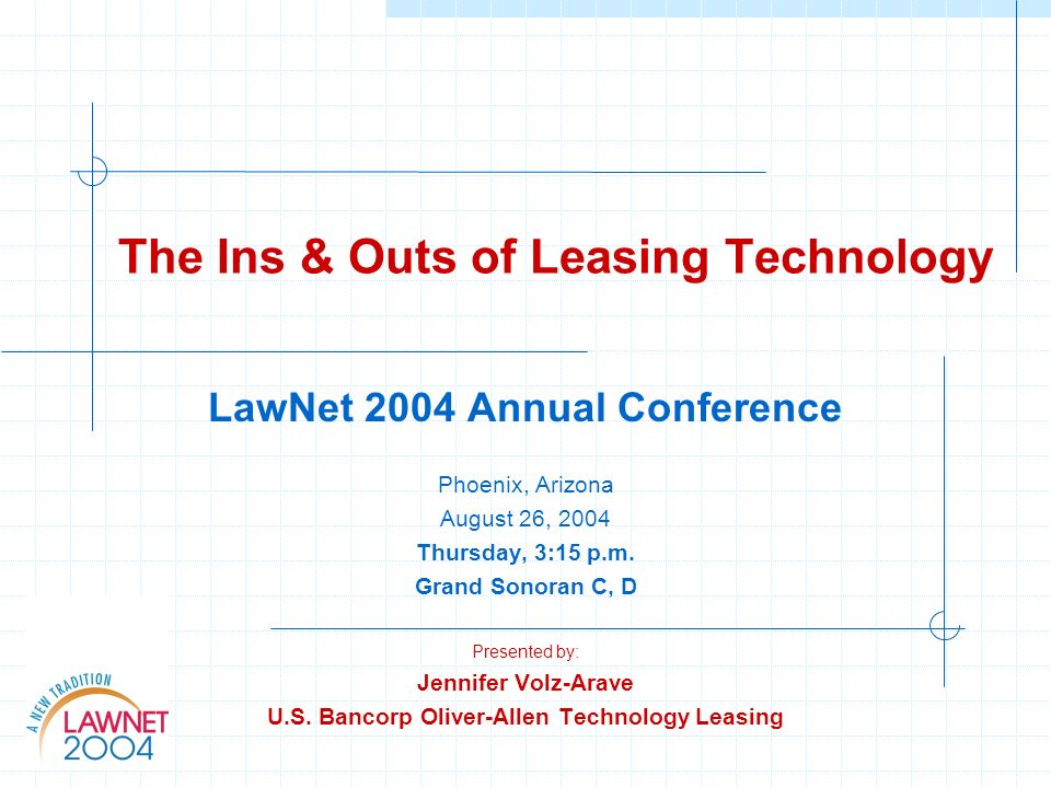 The Ins & Outs of Leasing Technology LawNet 2004 Annual Conference Phoenix, Arizona August 26, 2004 Thursday, 3:15 p.m. Grand Sonoran C, D Presented b