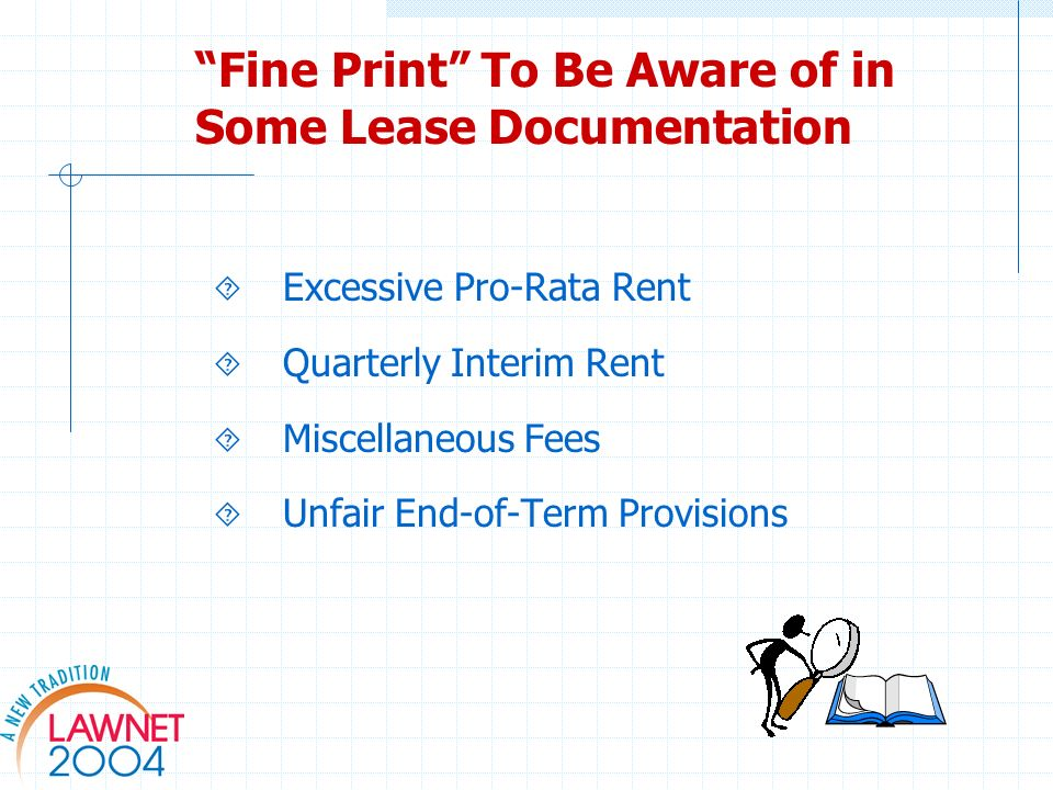 Fine Print To Be Aware of in Some Lease Documentation Excessive Pro-Rata Rent Quarterly Interim Rent Miscellaneous Fees Unfair End-of-Term Provisions