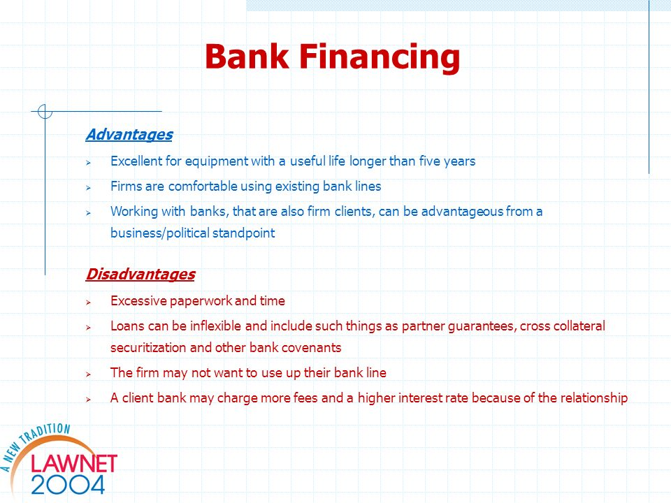 Bank Financing Advantages Excellent for equipment with a useful life longer than five years Firms are comfortable using existing bank lines Working with banks, that are also firm clients, can be advantageous from a business/political standpoint Disadvantages Excessive paperwork and time Loans can be inflexible and include such things as partner guarantees, cross collateral securitization and other bank covenants The firm may not want to use up their bank line A client bank may charge more fees and a higher interest rate because of the relationship