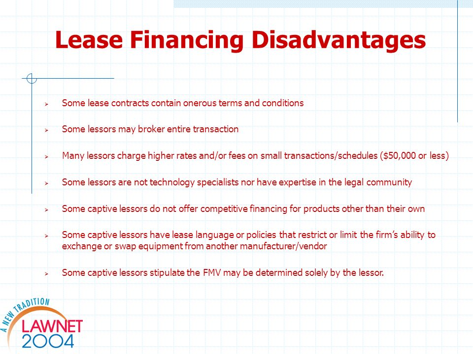 Lease Financing Disadvantages Some lease contracts contain onerous terms and conditions Some lessors may broker entire transaction Many lessors charge