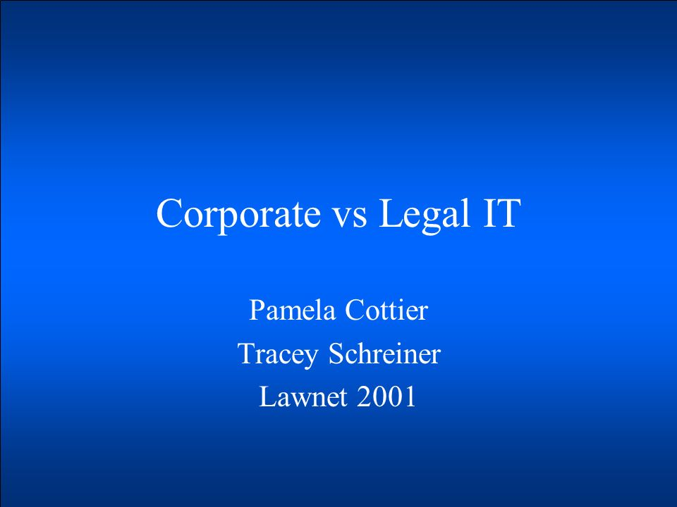 Corporate vs Legal IT Pamela Cottier Tracey Schreiner Lawnet 2001