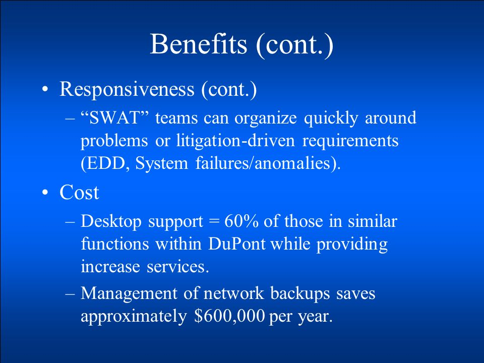 Benefits (cont.) Responsiveness (cont.) –SWAT teams can organize quickly around problems or litigation-driven requirements (EDD, System failures/anomalies).