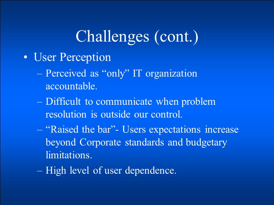 Challenges (cont.) User Perception –Perceived as only IT organization accountable.