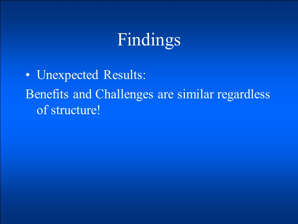 Findings Unexpected Results: Benefits and Challenges are similar regardless of structure!