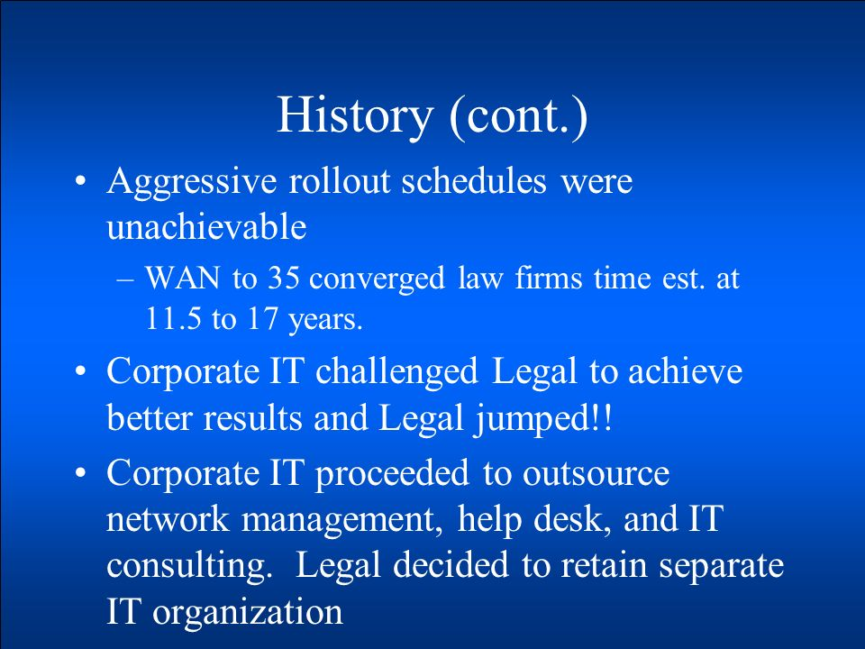 History (cont.) Aggressive rollout schedules were unachievable –WAN to 35 converged law firms time est. at 11.5 to 17 years. Corporate IT challenged L
