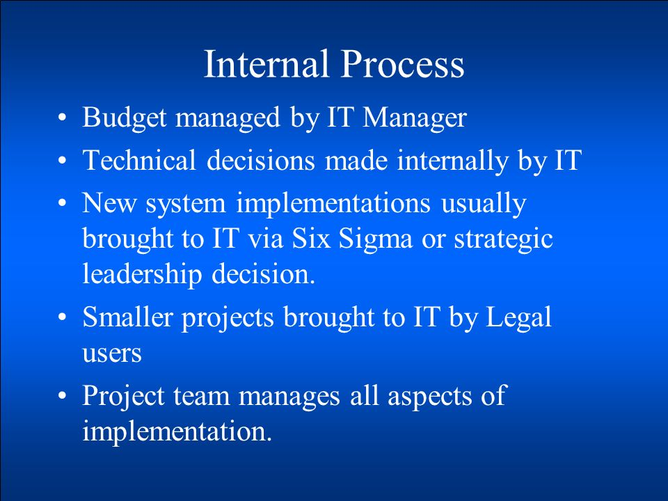 Internal Process Budget managed by IT Manager Technical decisions made internally by IT New system implementations usually brought to IT via Six Sigma