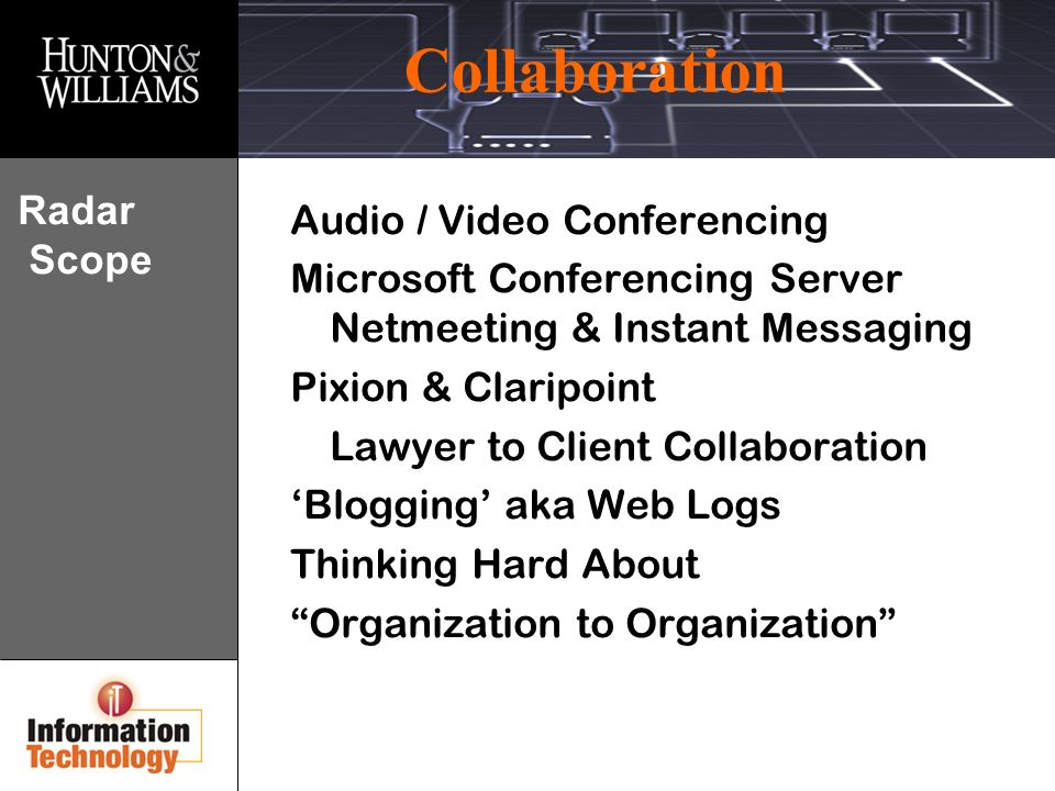 Collaboration Radar Scope Audio / Video Conferencing Microsoft Conferencing Server Netmeeting & Instant Messaging Pixion & Claripoint Lawyer to Client Collaboration Blogging aka Web Logs Thinking Hard About Organization to Organization
