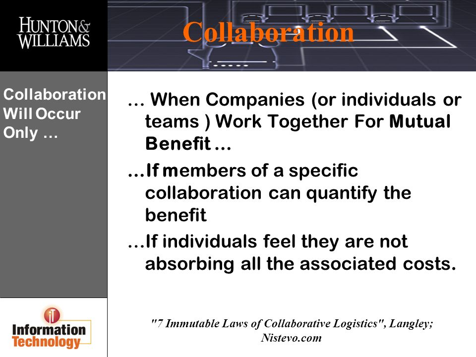 Collaboration 7 Immutable Laws of Collaborative Logistics , Langley; Nistevo.com Collaboration Will Occur Only … … When Companies (or individuals or teams ) Work Together For Mutual Benefit … …If members of a specific collaboration can quantify the benefit …If individuals feel they are not absorbing all the associated costs.
