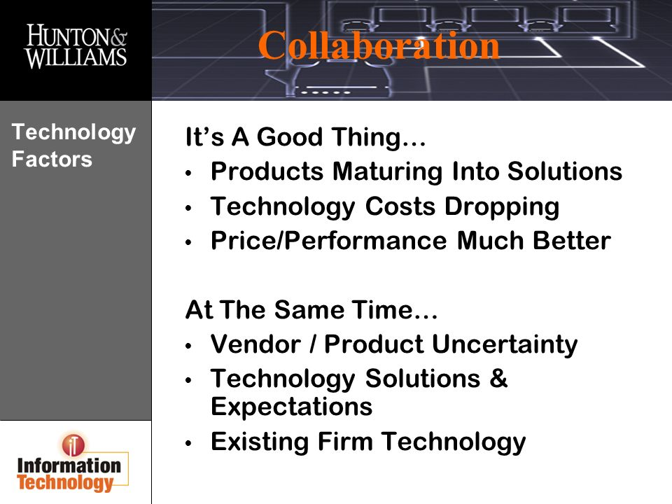 Collaboration Technology Factors Its A Good Thing… Products Maturing Into Solutions Technology Costs Dropping Price/Performance Much Better At The Same Time… Vendor / Product Uncertainty Technology Solutions & Expectations Existing Firm Technology