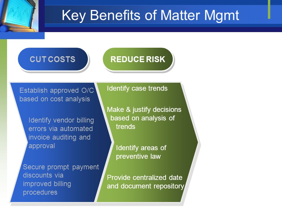 Key Benefits of Matter Mgmt CUT COSTS Establish approved O/C based on cost analysis Identify vendor billing errors via automated invoice auditing and