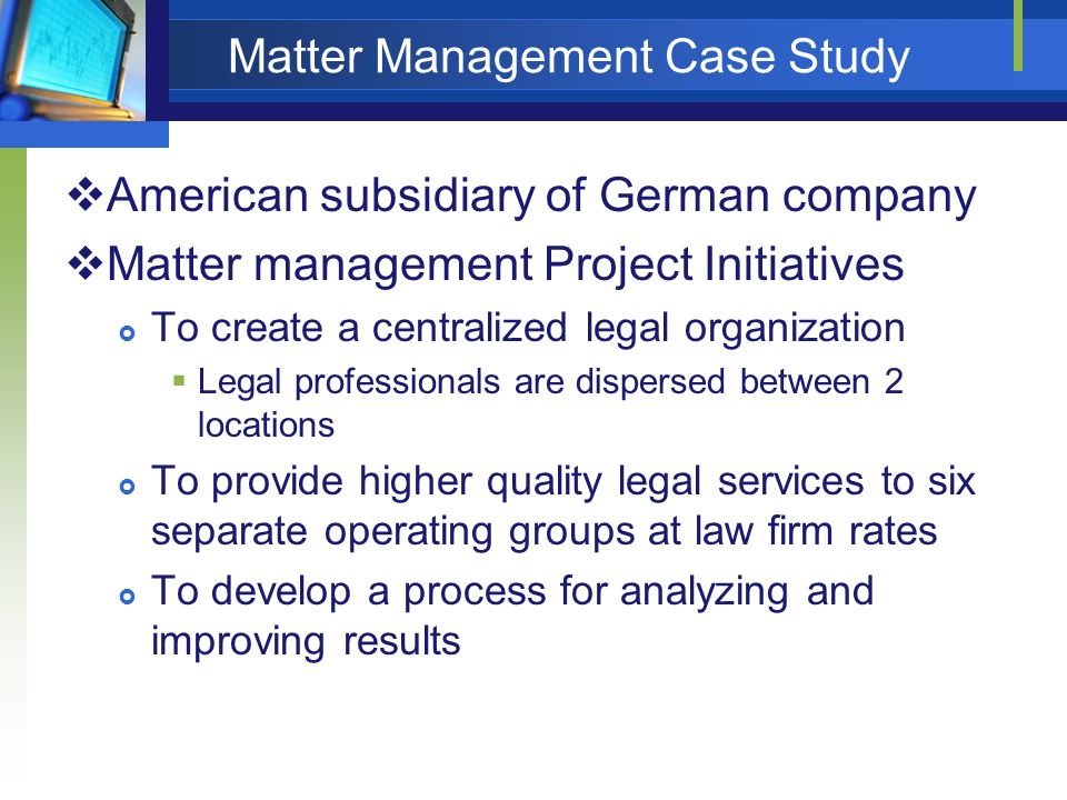 Matter Management Case Study American subsidiary of German company Matter management Project Initiatives To create a centralized legal organization Le