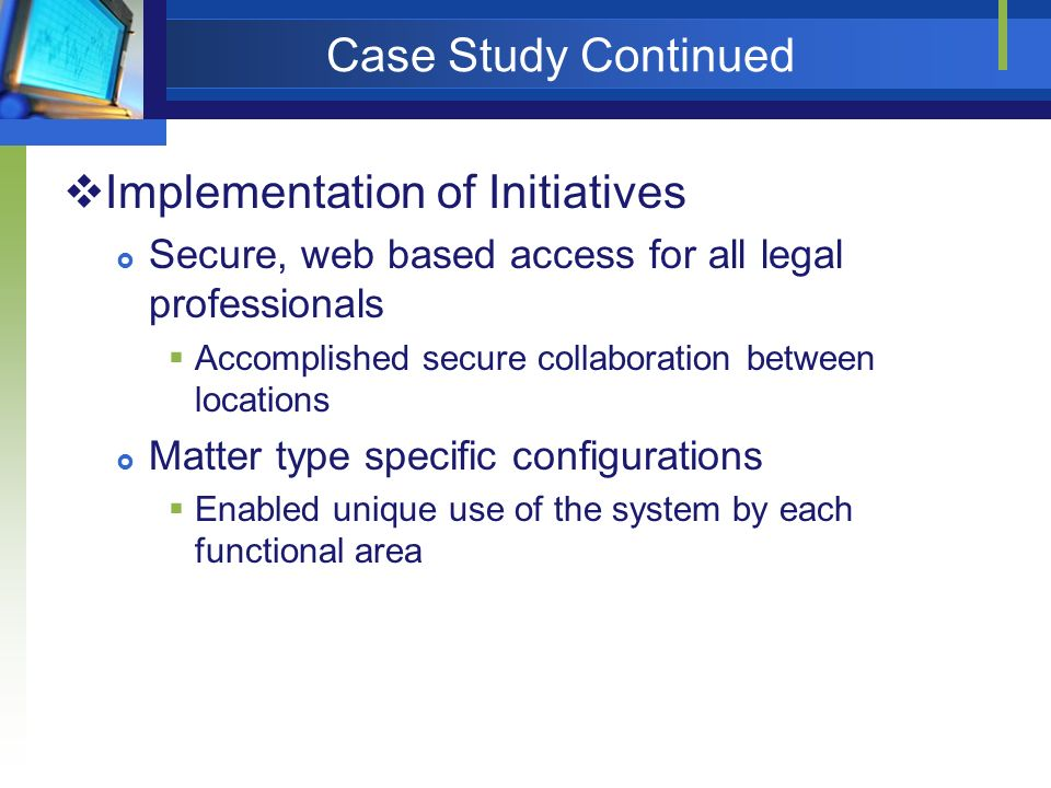 Case Study Continued Implementation of Initiatives Secure, web based access for all legal professionals Accomplished secure collaboration between loca