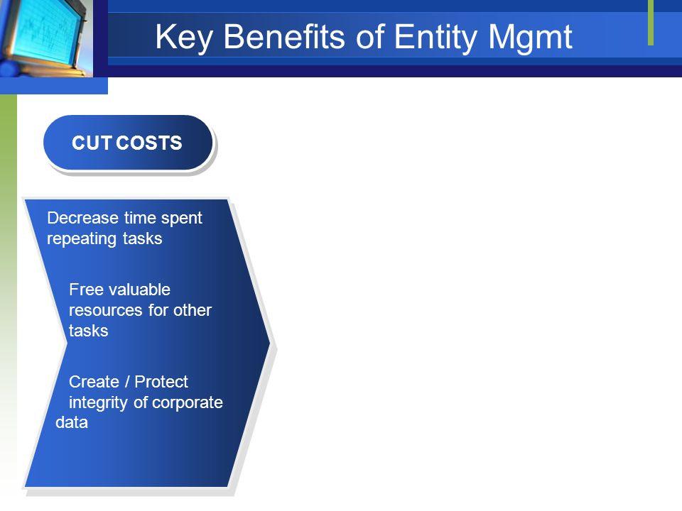 Key Benefits of Entity Mgmt CUT COSTS Decrease time spent repeating tasks Free valuable resources for other tasks Create / Protect integrity of corpor