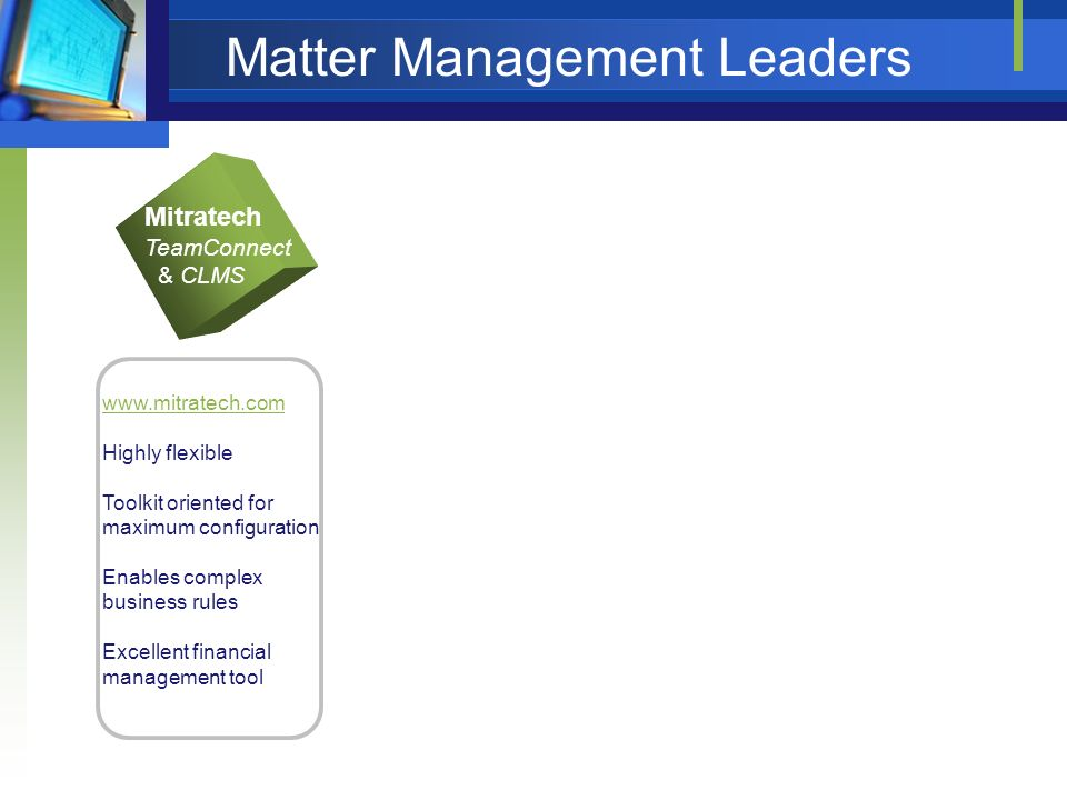 Matter Management Leaders Mitratech TeamConnect & CLMS www.mitratech.com Highly flexible Toolkit oriented for maximum configuration Enables complex business rules Excellent financial management tool LT Online Lawtrac www.lawtrac.com Excellent collaboration tool Very responsive customer service Flexible system Solid workflow components