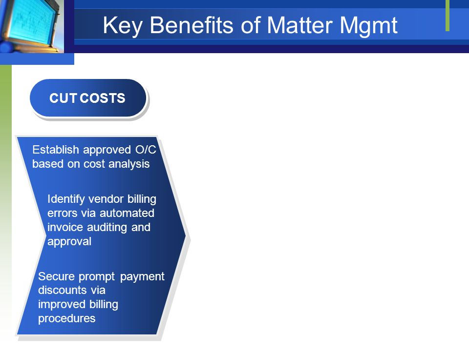 Key Benefits of Matter Mgmt CUT COSTS Establish approved O/C based on cost analysis Identify vendor billing errors via automated invoice auditing and approval Secure prompt payment discounts via improved billing procedures REDUCE RISK Identify case trends Make & justify decisions based on analysis of trends Identify areas of preventive law Provide centralized date and document repository