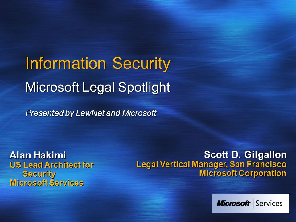 Information Security Microsoft Legal Spotlight Presented by LawNet and Microsoft Alan Hakimi US Lead Architect for Security Microsoft Services Scott D