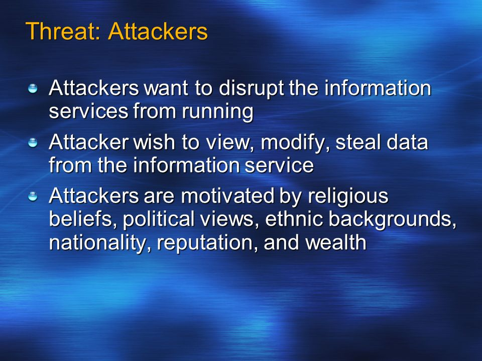 Threat: Attackers Attackers want to disrupt the information services from running Attacker wish to view, modify, steal data from the information servi