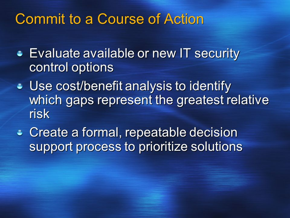 Commit to a Course of Action Evaluate available or new IT security control options Use cost/benefit analysis to identify which gaps represent the grea