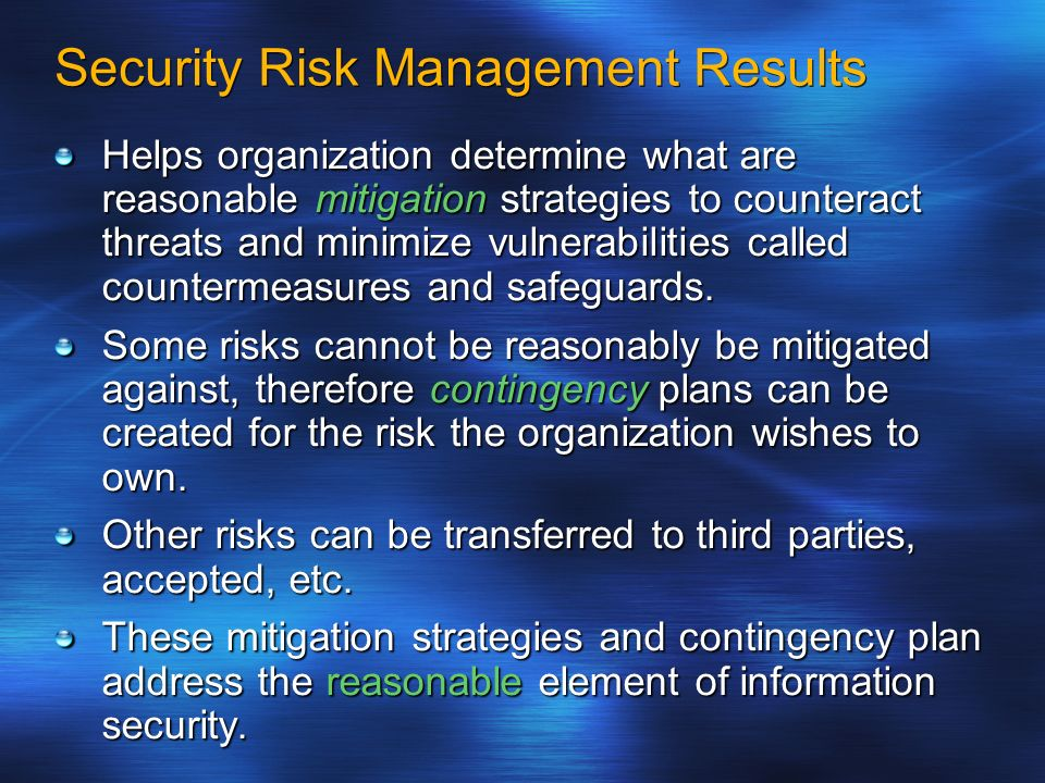 Security Risk Management Results Helps organization determine what are reasonable mitigation strategies to counteract threats and minimize vulnerabili