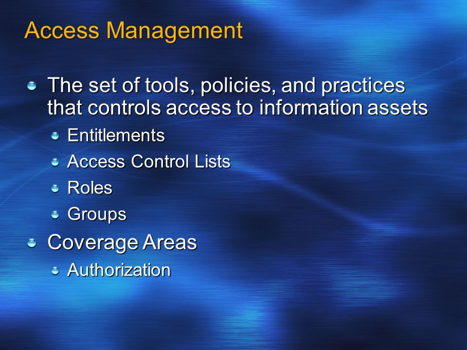 Access Management The set of tools, policies, and practices that controls access to information assets Entitlements Access Control Lists RolesGroups C