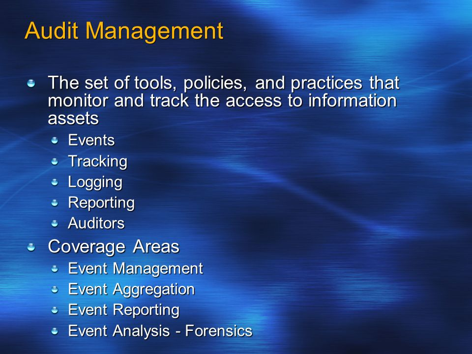 Audit Management The set of tools, policies, and practices that monitor and track the access to information assets EventsTrackingLoggingReportingAudit