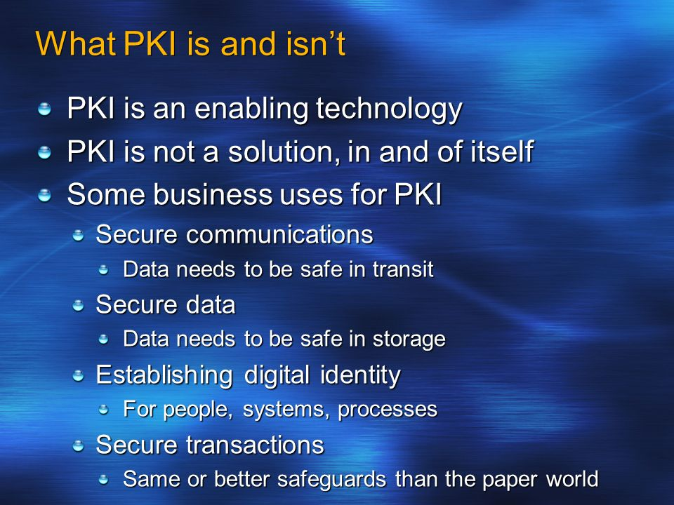 What PKI is and isnt PKI is an enabling technology PKI is not a solution, in and of itself Some business uses for PKI Secure communications Data needs