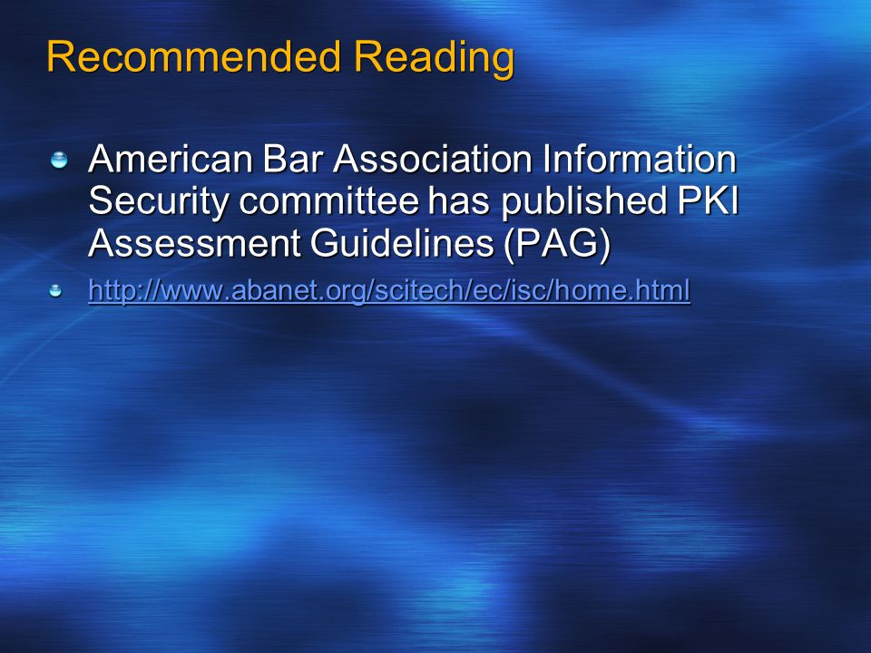 Recommended Reading American Bar Association Information Security committee has published PKI Assessment Guidelines (PAG) http://www.abanet.org/scitec