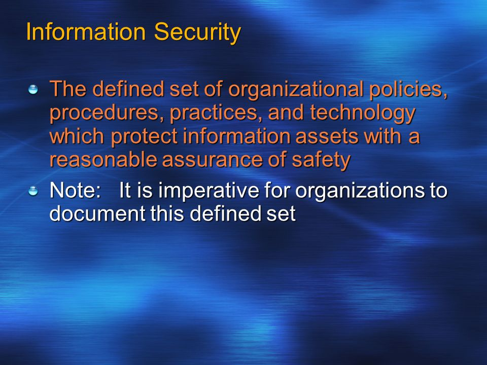 Information Security The defined set of organizational policies, procedures, practices, and technology which protect information assets with a reasona