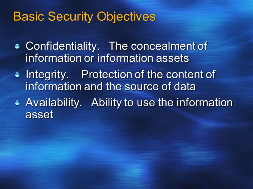 Basic Security Objectives Confidentiality. The concealment of information or information assets Integrity. Protection of the content of information an