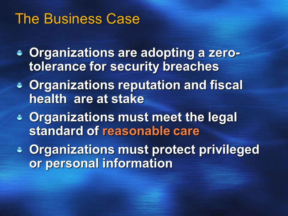 The Business Case Organizations are adopting a zero- tolerance for security breaches Organizations reputation and fiscal health are at stake Organizat