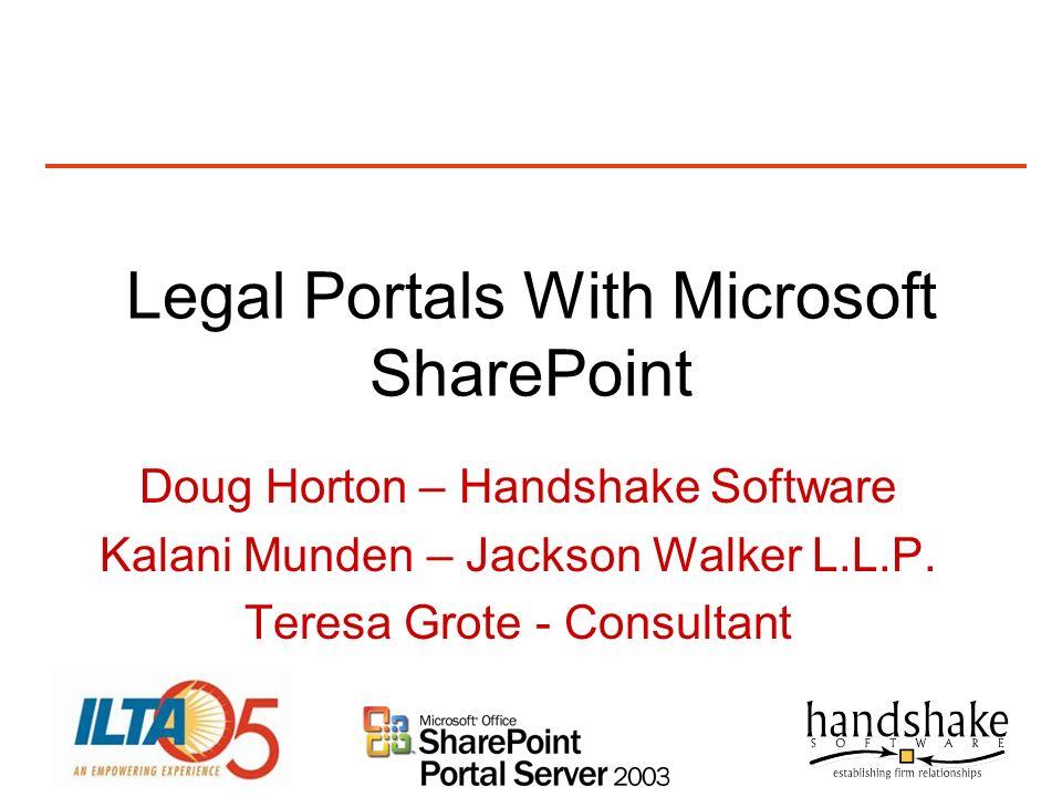 Legal Portals With Microsoft SharePoint Doug Horton – Handshake Software Kalani Munden – Jackson Walker L.L.P. Teresa Grote - Consultant