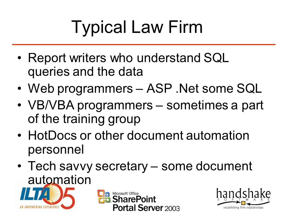 Typical Law Firm Report writers who understand SQL queries and the data Web programmers – ASP.Net some SQL VB/VBA programmers – sometimes a part of th