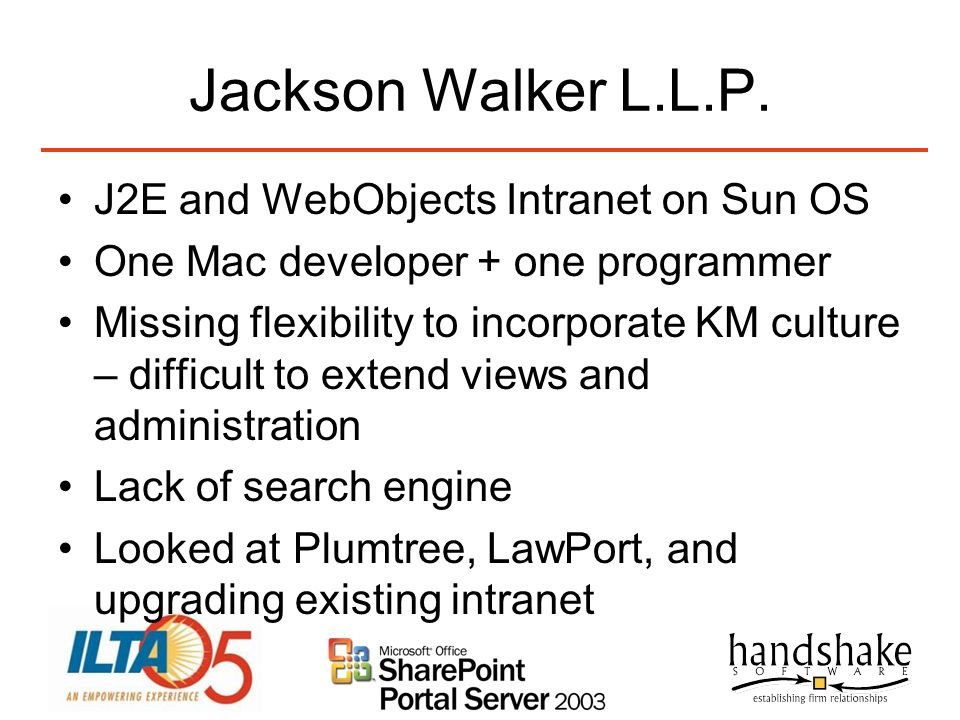 Jackson Walker L.L.P. J2E and WebObjects Intranet on Sun OS One Mac developer + one programmer Missing flexibility to incorporate KM culture – difficu