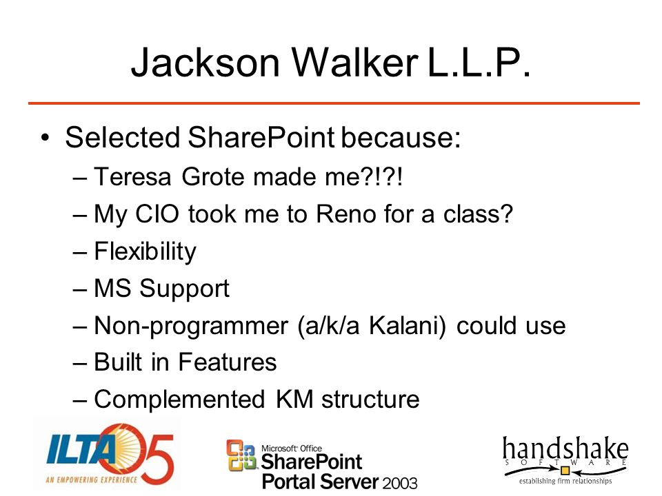Jackson Walker L.L.P. Selected SharePoint because: –Teresa Grote made me?!?! –My CIO took me to Reno for a class? –Flexibility –MS Support –Non-progra