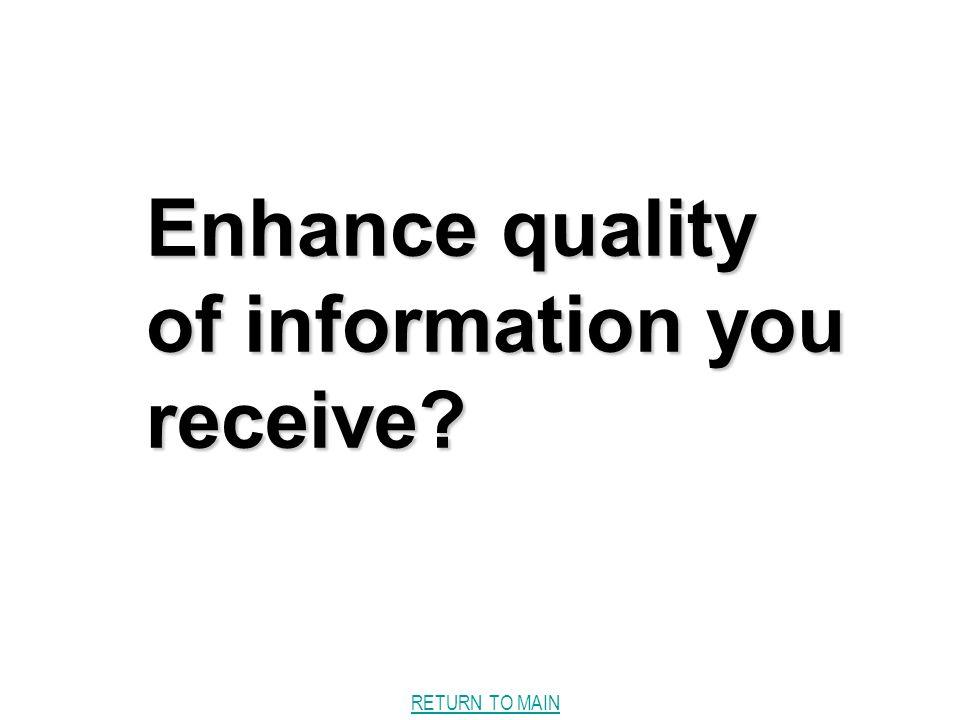 RETURN TO MAIN Enhance quality of information you receive